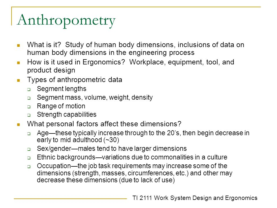 Anthropometry What is it Study of human body dimensions, inclusions of data on human body dimensions in the engineering process.