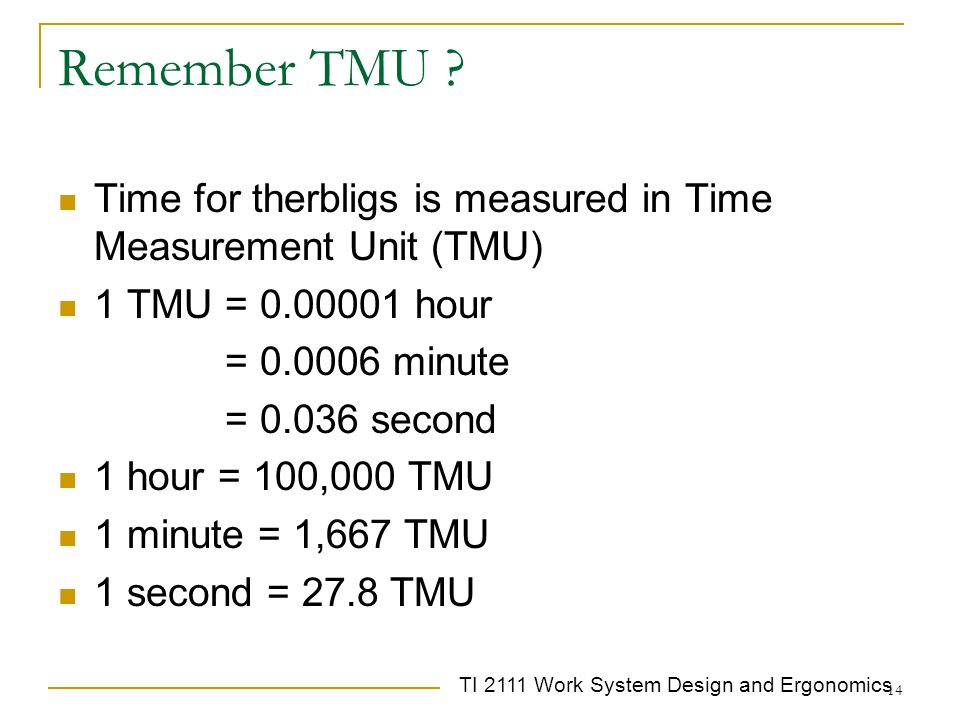 Remember TMU Time for therbligs is measured in Time Measurement Unit (TMU) 1 TMU = 0.00001 hour.