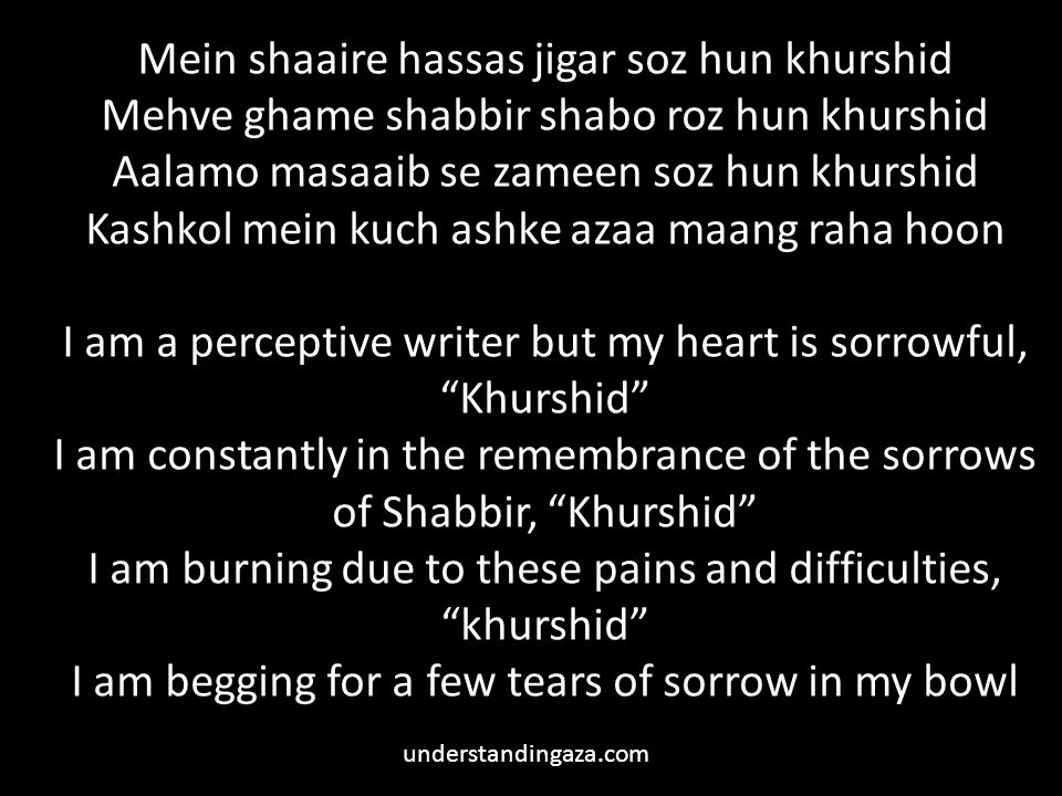 Mein shaaire hassas jigar soz hun khurshid Mehve ghame shabbir shabo roz hun khurshid Aalamo masaaib se zameen soz hun khurshid Kashkol mein kuch ashke azaa maang raha hoon I am a perceptive writer but my heart is sorrowful, Khurshid I am constantly in the remembrance of the sorrows of Shabbir, Khurshid I am burning due to these pains and difficulties, khurshid I am begging for a few tears of sorrow in my bowl