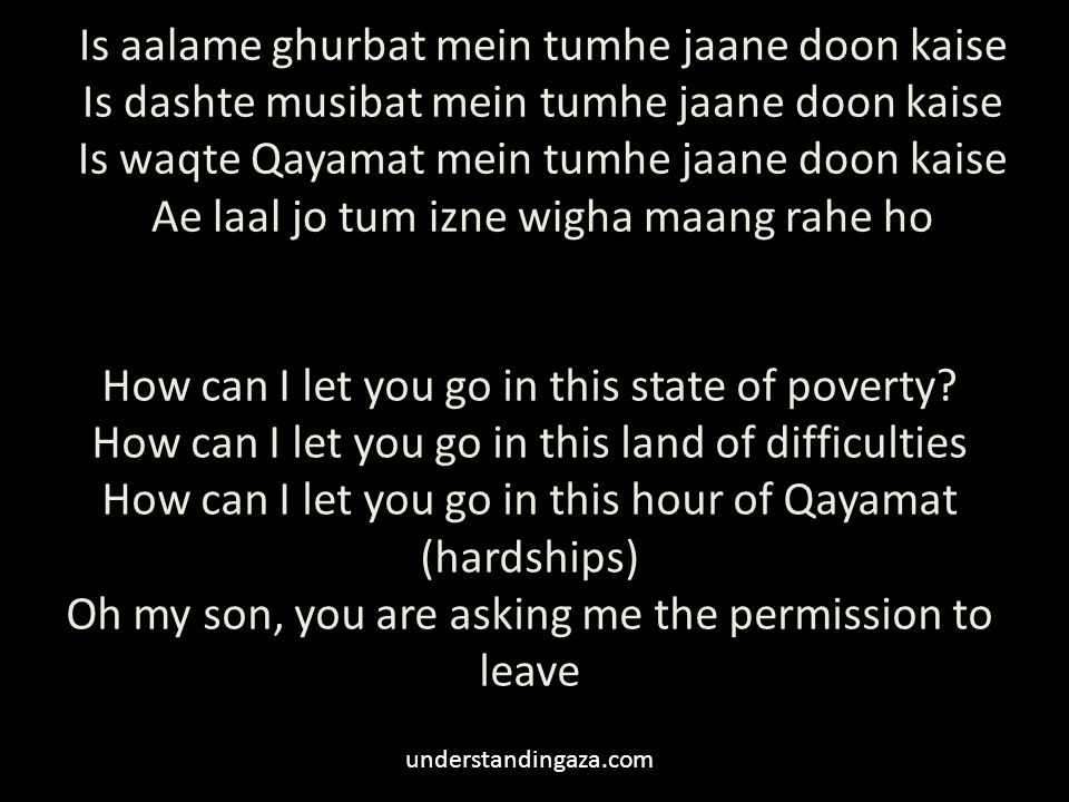 Is aalame ghurbat mein tumhe jaane doon kaise Is dashte musibat mein tumhe jaane doon kaise Is waqte Qayamat mein tumhe jaane doon kaise Ae laal jo tum izne wigha maang rahe ho