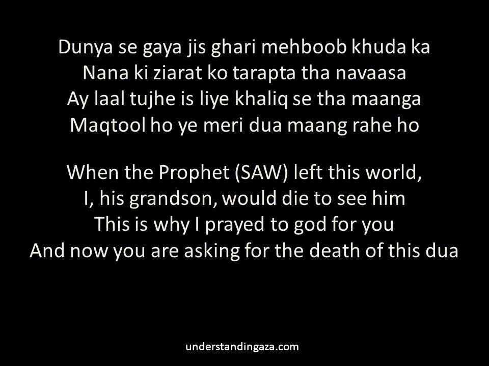 Dunya se gaya jis ghari mehboob khuda ka Nana ki ziarat ko tarapta tha navaasa Ay laal tujhe is liye khaliq se tha maanga Maqtool ho ye meri dua maang rahe ho