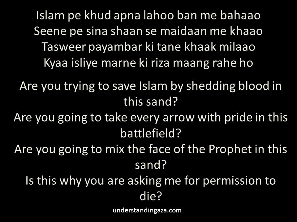 Islam pe khud apna lahoo ban me bahaao Seene pe sina shaan se maidaan me khaao Tasweer payambar ki tane khaak milaao Kyaa isliye marne ki riza maang rahe ho