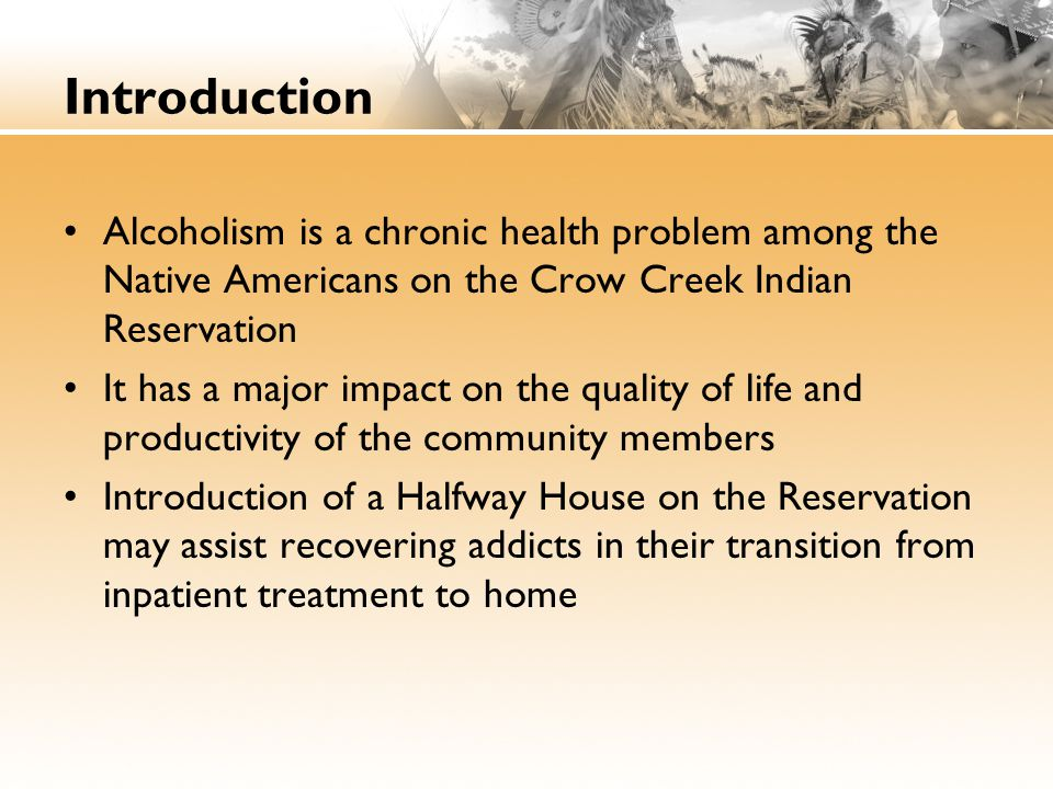 Introduction Alcoholism is a chronic health problem among the Native Americans on the Crow Creek Indian Reservation.