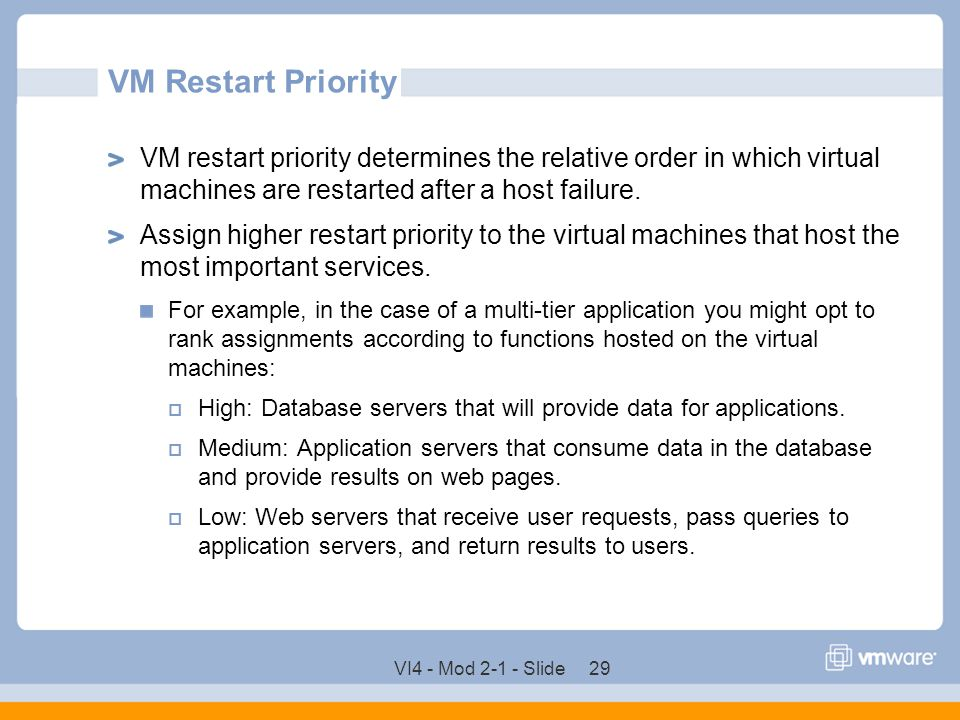 VM Restart Priority VM restart priority determines the relative order in which virtual machines are restarted after a host failure.