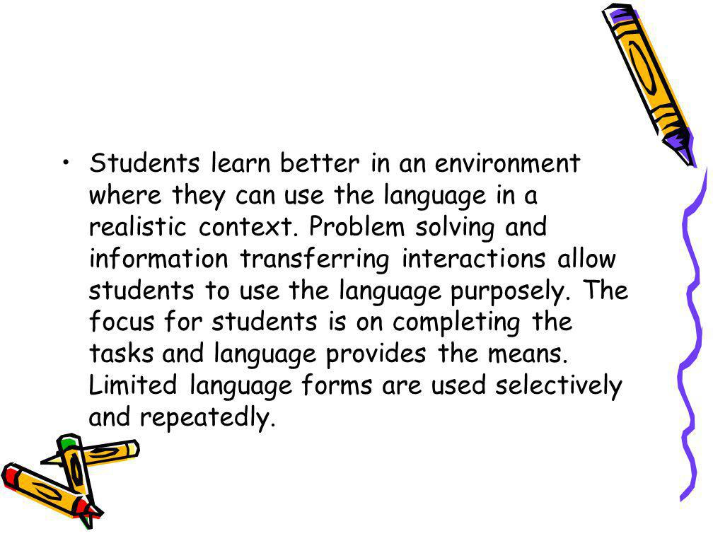 Students learn better in an environment where they can use the language in a realistic context.