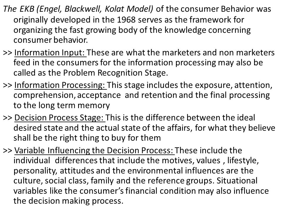 The EKB (Engel, Blackwell, Kolat Model) of the consumer Behavior was originally developed in the 1968 serves as the framework for organizing the fast growing body of the knowledge concerning consumer behavior.