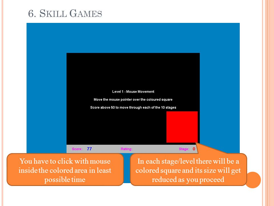 6. Skill Games You have to click with mouse inside the colored area in least possible time.