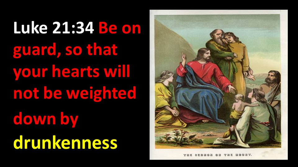 Luke 21:34 Be on guard, so that your hearts will not be weighted down by drunkenness
