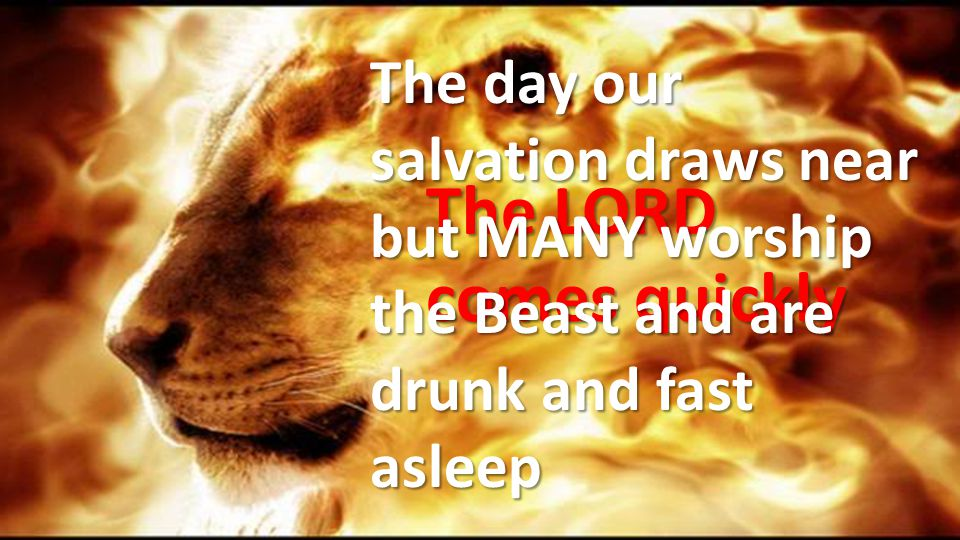 The day our salvation draws near but MANY worship the Beast and are drunk and fast asleep