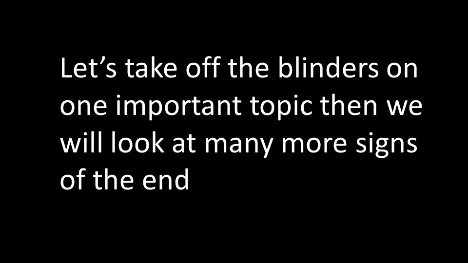 Let's take off the blinders on one important topic then we will look at many more signs of the end