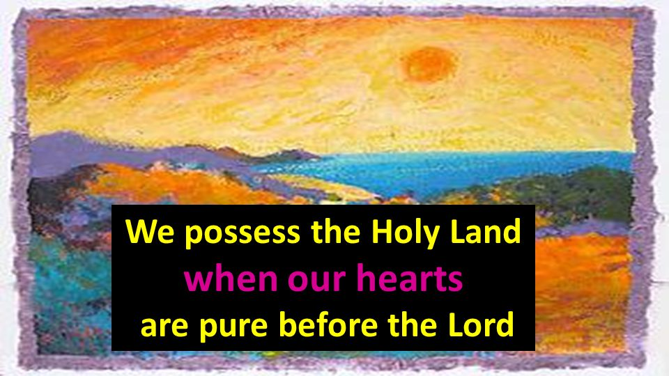 We possess the Holy Land when our hearts are pure before the Lord