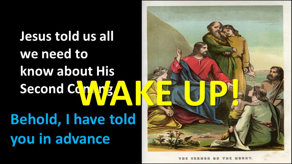 WAKE UP! Behold, I have told you in advance