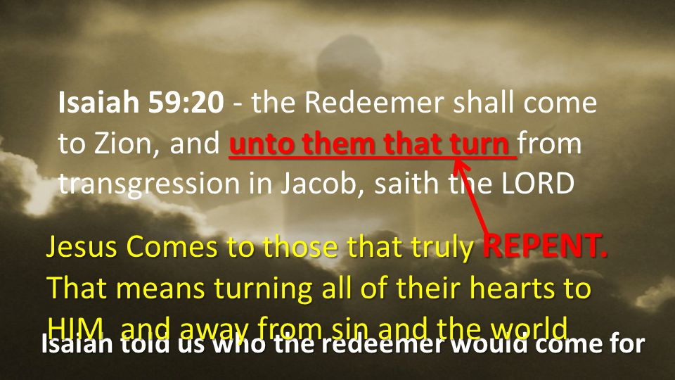 Isaiah 59:20 - the Redeemer shall come to Zion, and unto them that turn from transgression in Jacob, saith the LORD