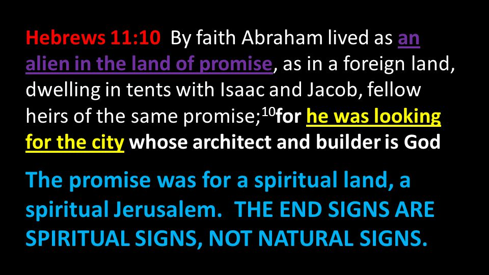 Hebrews 11:10 By faith Abraham lived as an alien in the land of promise, as in a foreign land, dwelling in tents with Isaac and Jacob, fellow heirs of the same promise;10for he was looking for the city whose architect and builder is God