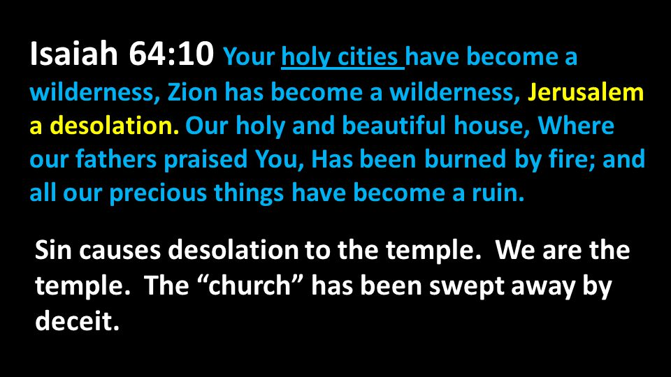 Isaiah 64:10 Your holy cities have become a wilderness, Zion has become a wilderness, Jerusalem a desolation. Our holy and beautiful house, Where our fathers praised You, Has been burned by fire; and all our precious things have become a ruin.