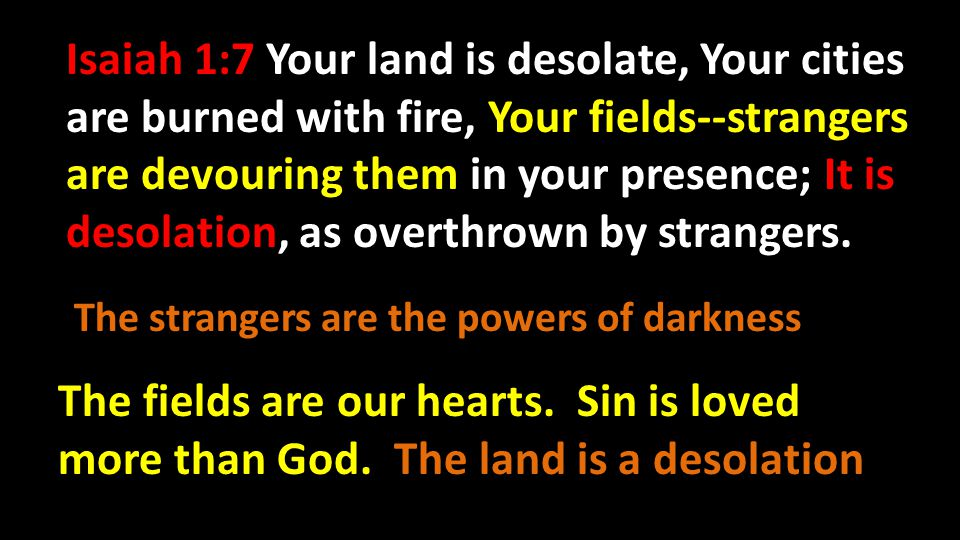 Isaiah 1:7 Your land is desolate, Your cities are burned with fire, Your fields--strangers are devouring them in your presence; It is desolation, as overthrown by strangers.