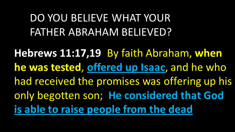 DO YOU BELIEVE WHAT YOUR FATHER ABRAHAM BELIEVED