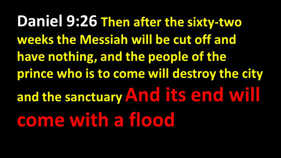 Daniel 9:26 Then after the sixty-two weeks the Messiah will be cut off and have nothing, and the people of the prince who is to come will destroy the city and the sanctuary And its end will come with a flood
