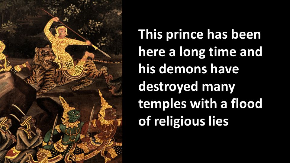 This prince has been here a long time and his demons have destroyed many temples with a flood of religious lies