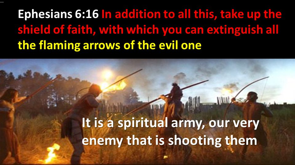 It is a spiritual army, our very enemy that is shooting them