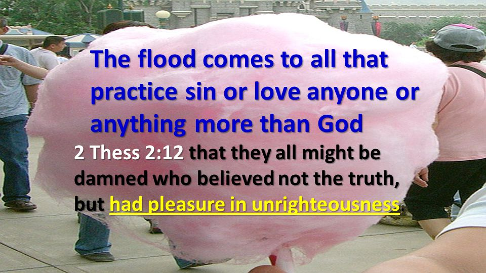 The flood comes to all that practice sin or love anyone or anything more than God