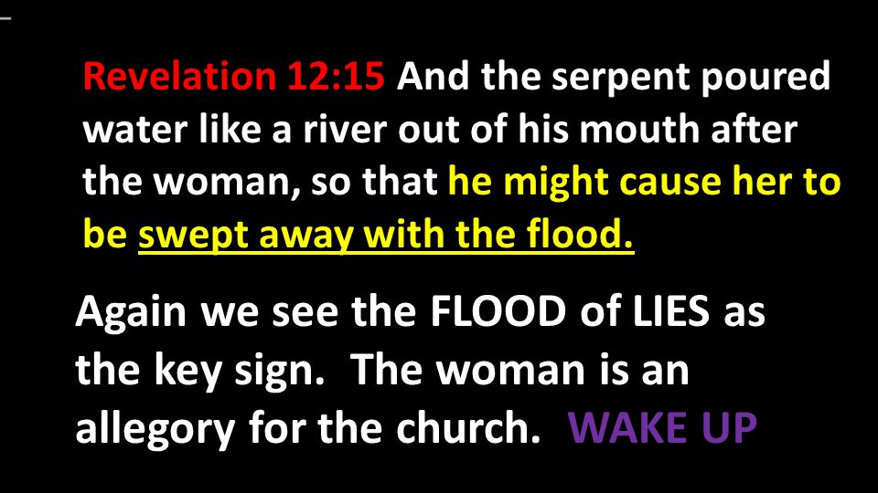 Revelation 12:15 And the serpent poured water like a river out of his mouth after the woman, so that he might cause her to be swept away with the flood.