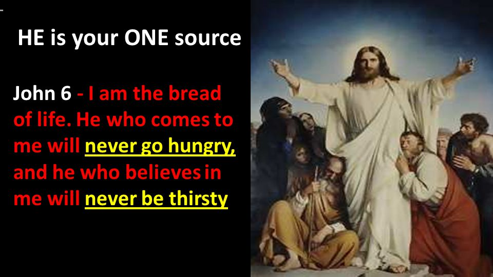 HE is your ONE source John 6 - I am the bread of life.