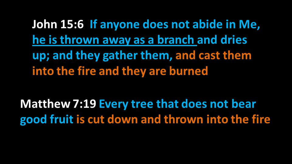 John 15:6 If anyone does not abide in Me, he is thrown away as a branch and dries up; and they gather them, and cast them into the fire and they are burned