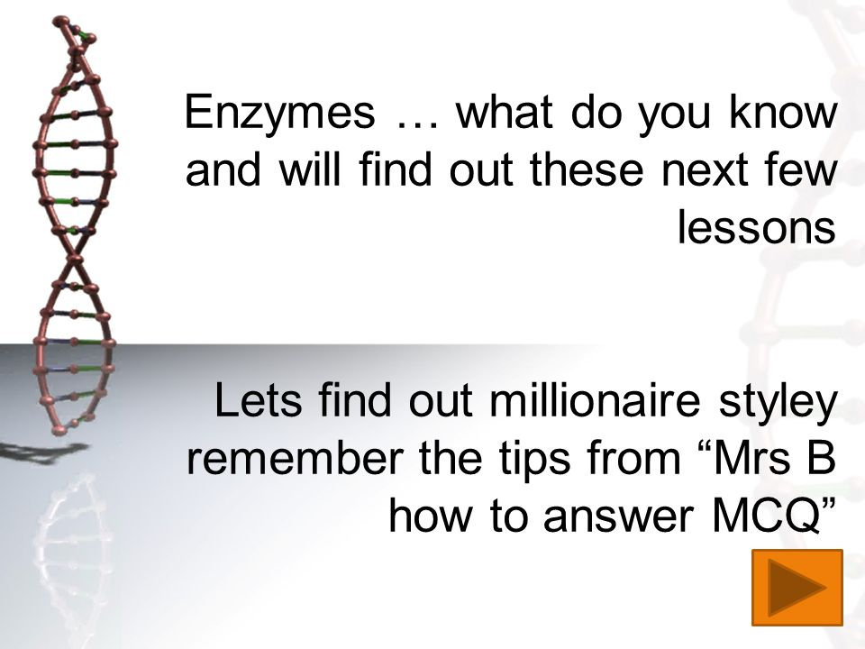 Enzymes … what do you know and will find out these next few lessons Lets find out millionaire styley remember the tips from Mrs B how to answer MCQ