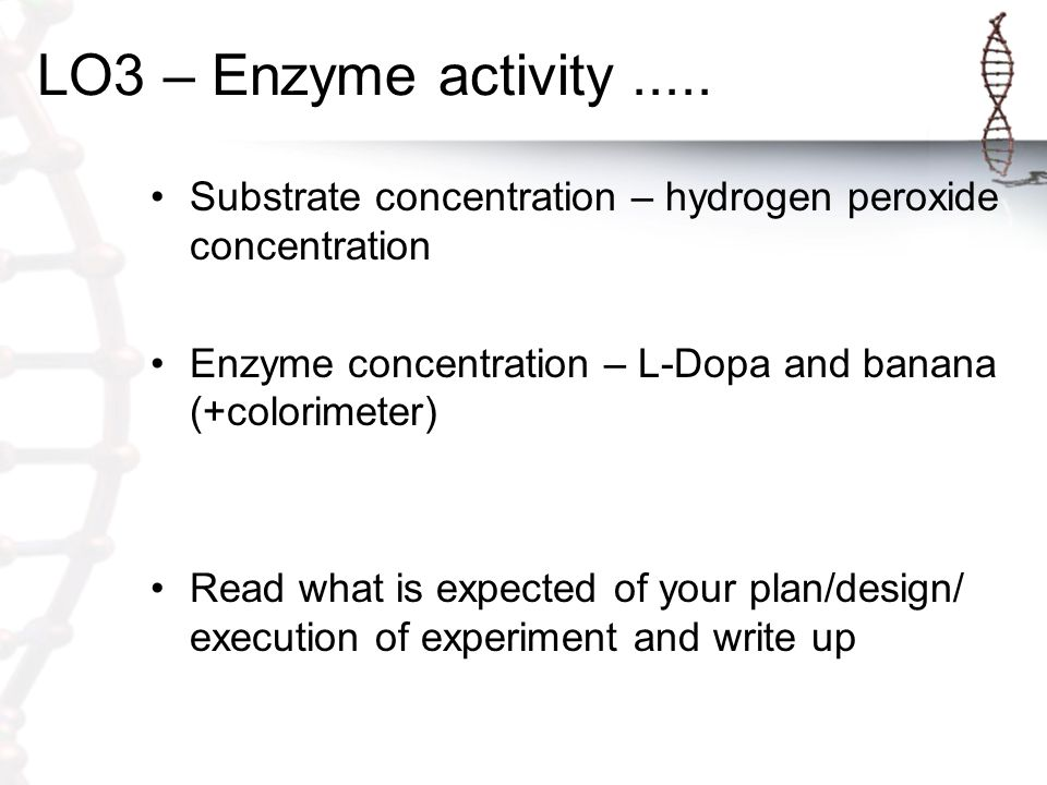 LO3 – Enzyme activity ..... Substrate concentration – hydrogen peroxide concentration. Enzyme concentration – L-Dopa and banana (+colorimeter)