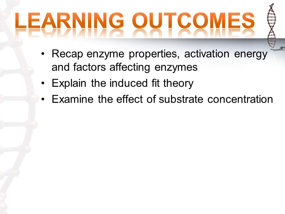 Learning Outcomes Recap enzyme properties, activation energy and factors affecting enzymes. Explain the induced fit theory.