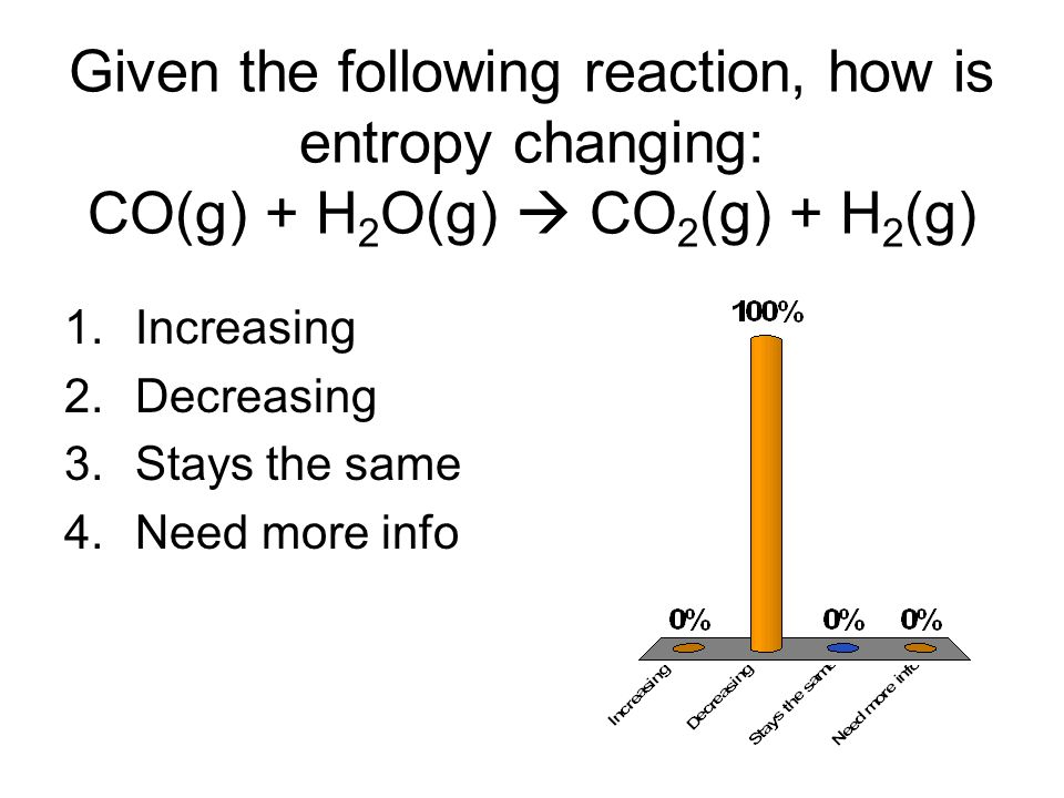 Given the following reaction, how is entropy changing: CO(g) + H2O(g)  CO2(g) + H2(g)