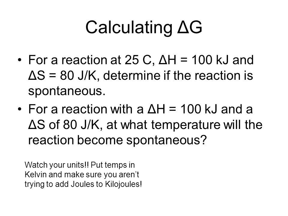 Calculating ΔG For a reaction at 25 C, ΔH = 100 kJ and ΔS = 80 J/K, determine if the reaction is spontaneous.