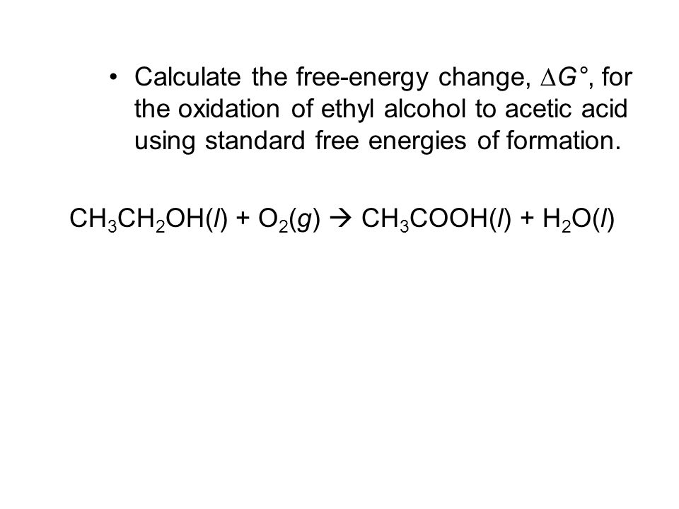 Calculate the free-energy change, DG°, for the oxidation of ethyl alcohol to acetic acid using standard free energies of formation.