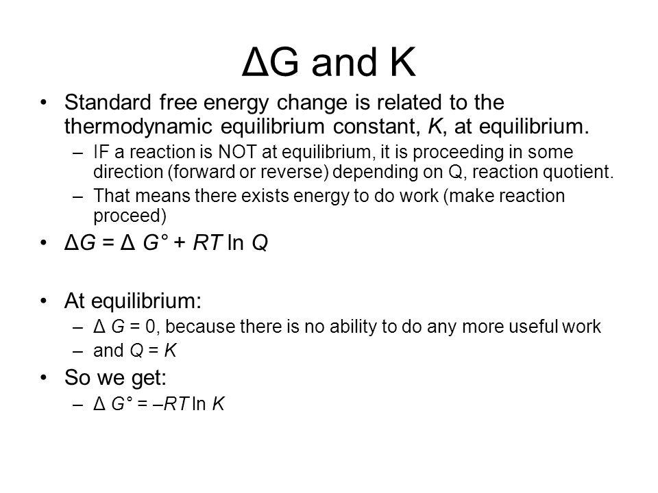 ΔG and K Standard free energy change is related to the thermodynamic equilibrium constant, K, at equilibrium.