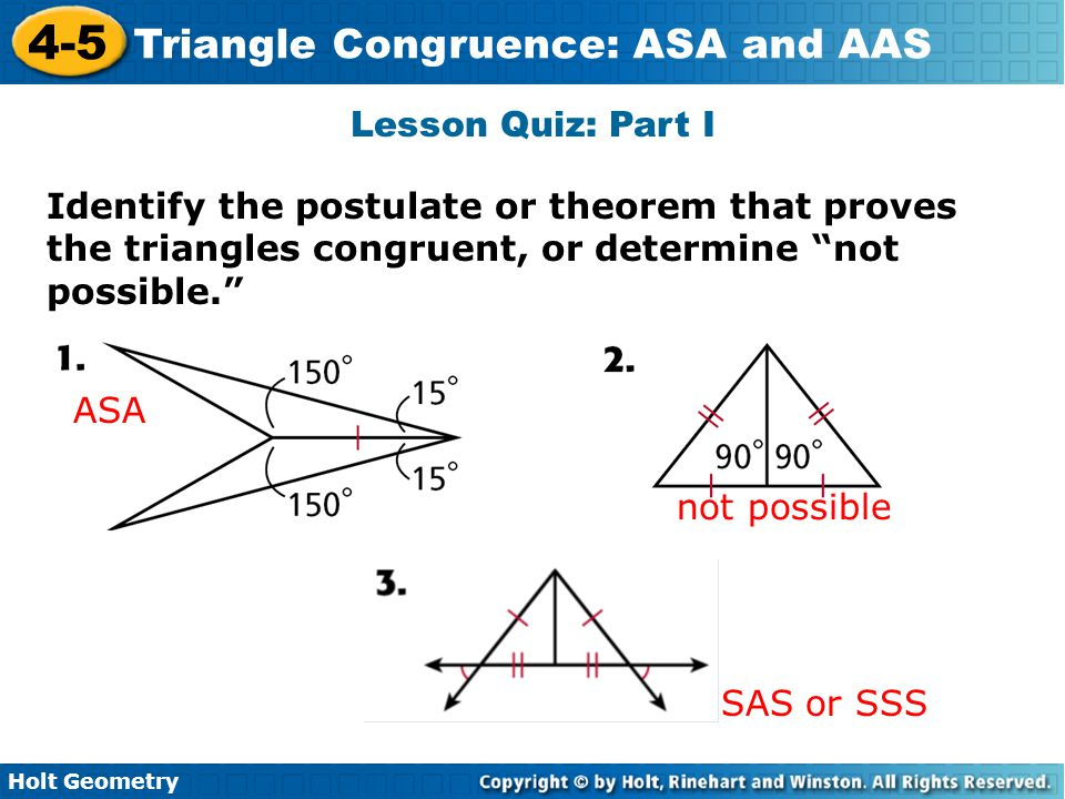 Lesson Quiz: Part I Identify the postulate or theorem that proves the triangles congruent, or determine not possible.