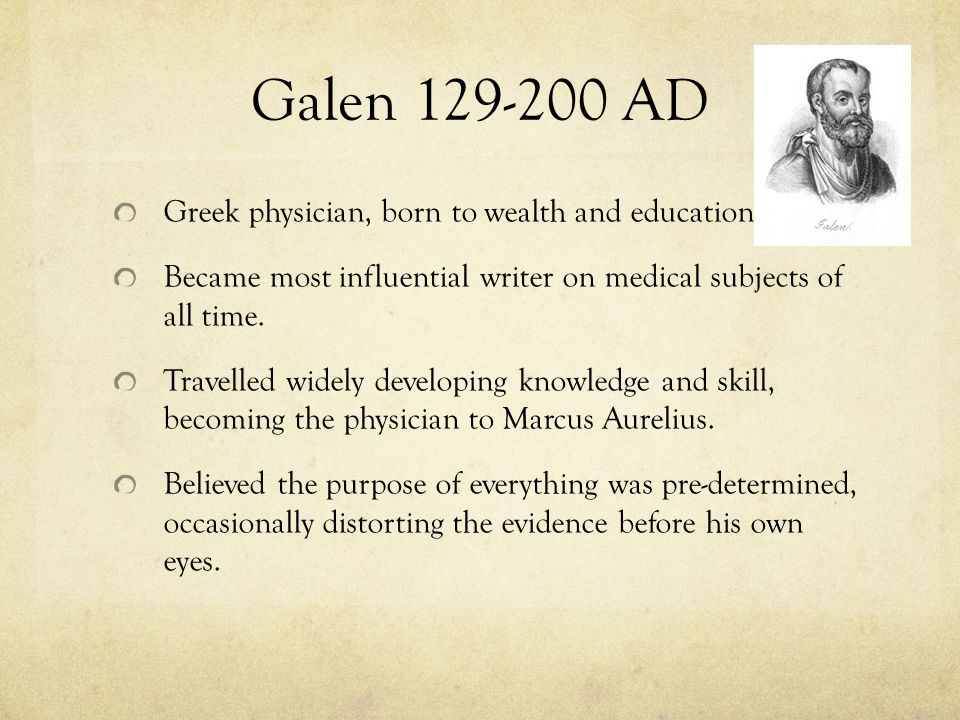 Galen 129-200 AD Greek physician, born to wealth and education.