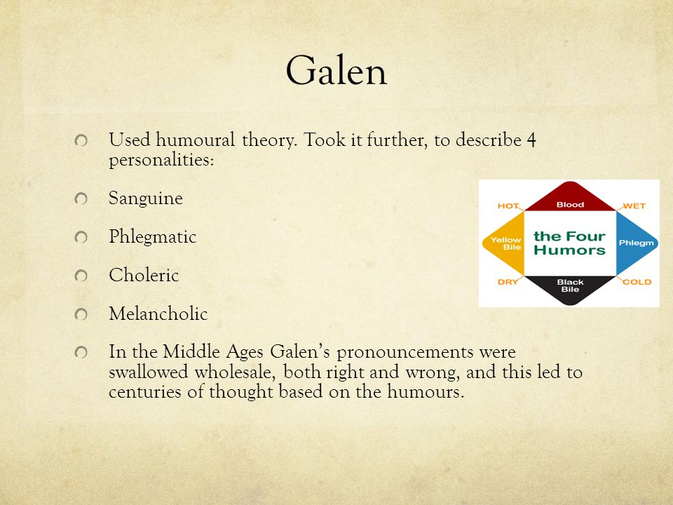 Galen Used humoural theory. Took it further, to describe 4 personalities: Sanguine. Phlegmatic. Choleric.