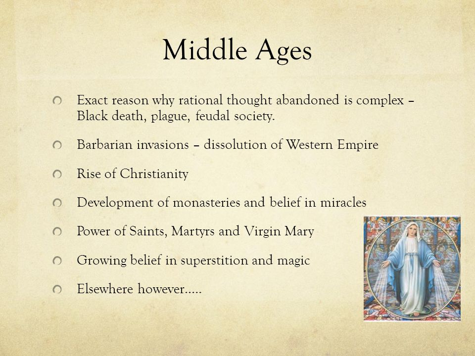 Middle Ages Exact reason why rational thought abandoned is complex – Black death, plague, feudal society.
