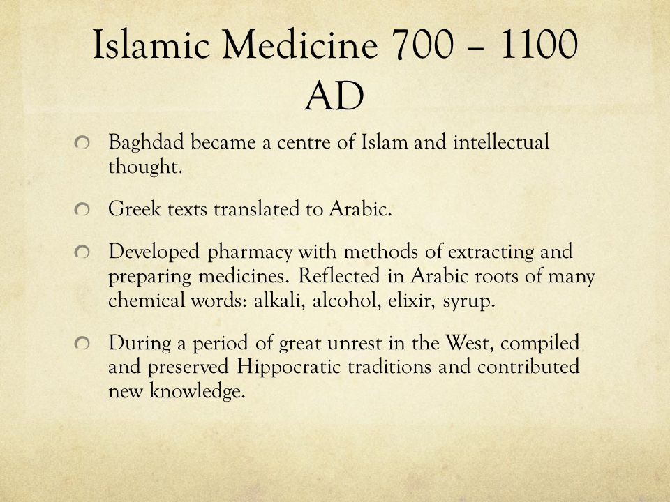 Islamic Medicine 700 – 1100 AD Baghdad became a centre of Islam and intellectual thought. Greek texts translated to Arabic.