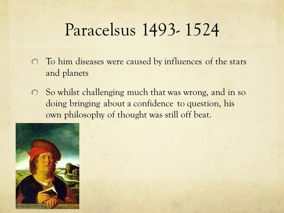 Paracelsus 1493- 1524 To him diseases were caused by influences of the stars and planets.