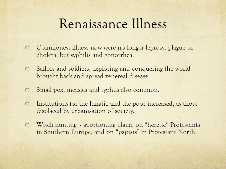 Renaissance Illness Commonest illness now were no longer leprosy, plague or cholera, but syphilis and gonorrhea.