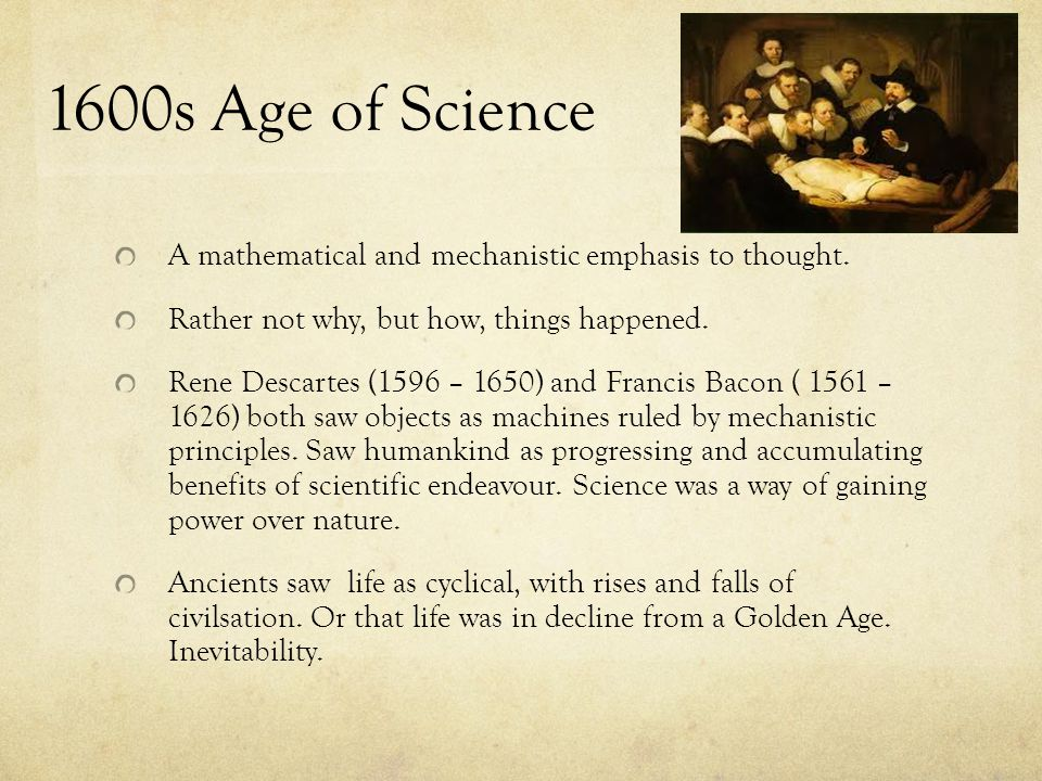 1600s Age of Science A mathematical and mechanistic emphasis to thought. Rather not why, but how, things happened.