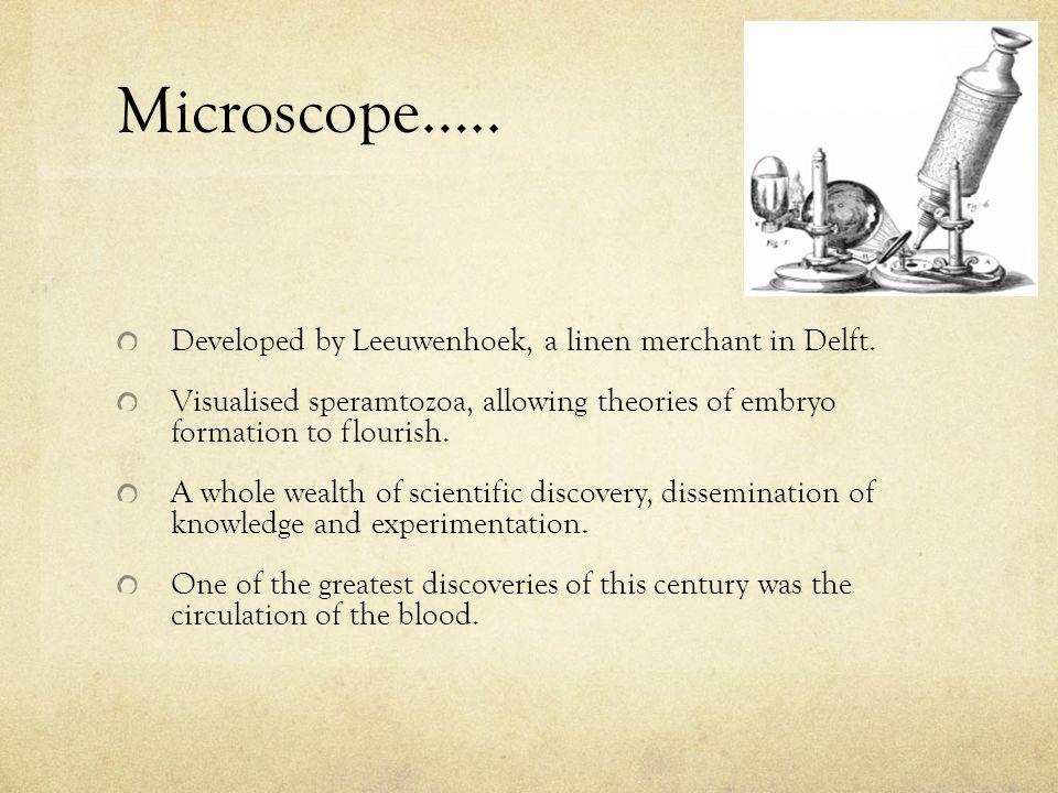 Microscope….. Developed by Leeuwenhoek, a linen merchant in Delft.
