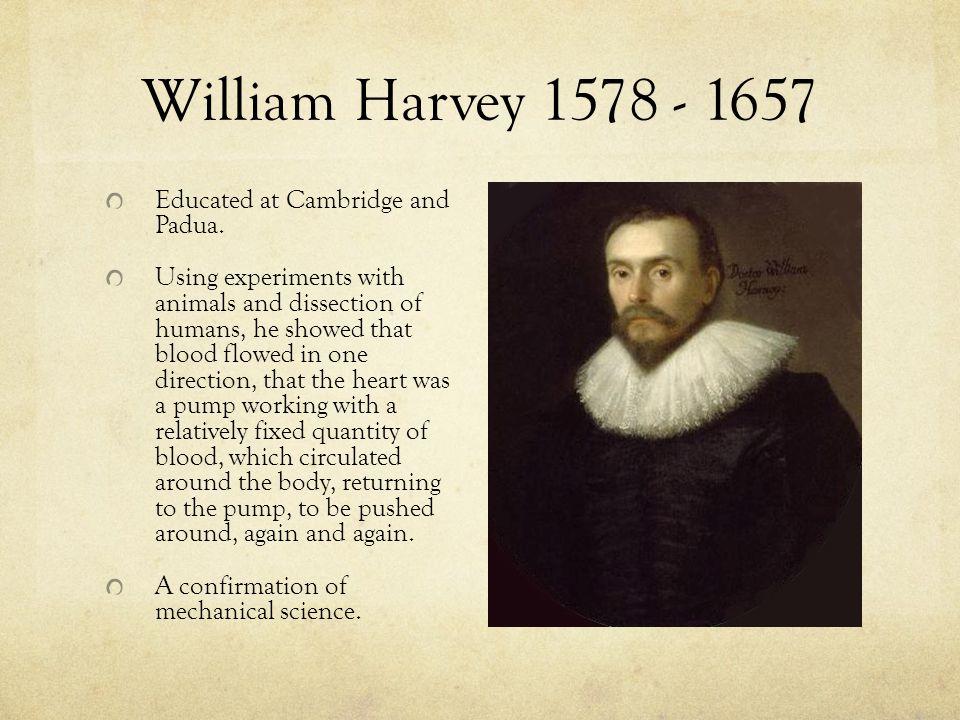 William Harvey 1578 - 1657 Educated at Cambridge and Padua.
