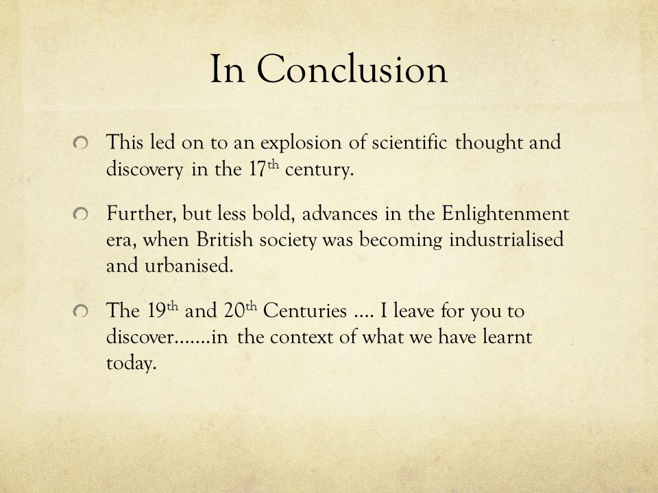 In Conclusion This led on to an explosion of scientific thought and discovery in the 17th century.