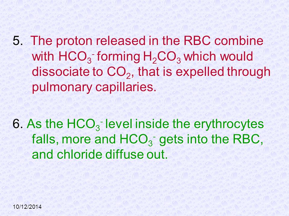 5. The proton released in the RBC combine with HCO3- forming H2CO3 which would dissociate to CO2, that is expelled through pulmonary capillaries.