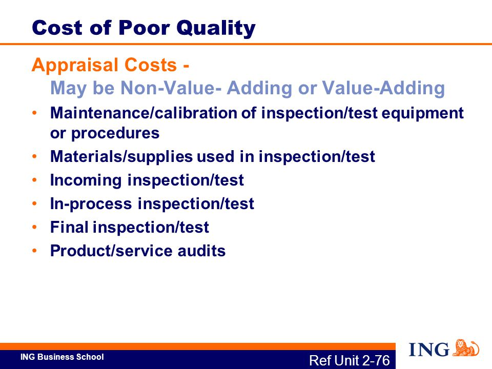Cost of Poor Quality Appraisal Costs - May be Non-Value- Adding or Value-Adding. Maintenance/calibration of inspection/test equipment or procedures.