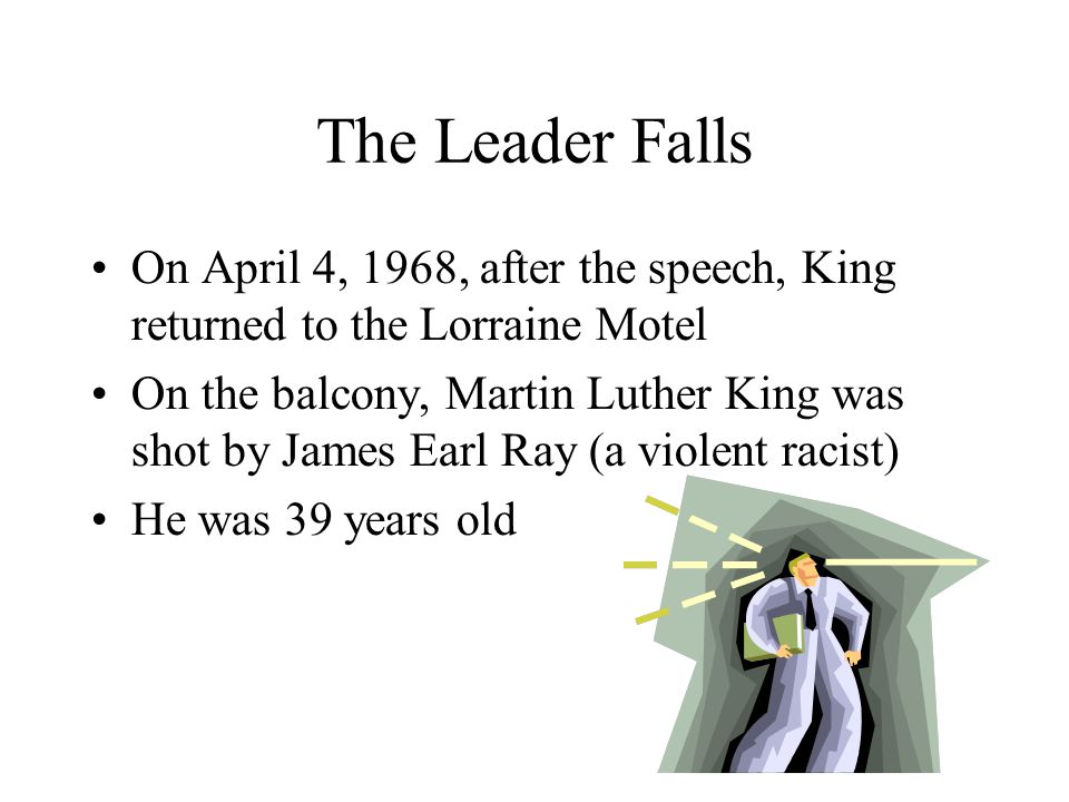 The Leader Falls On April 4, 1968, after the speech, King returned to the Lorraine Motel.