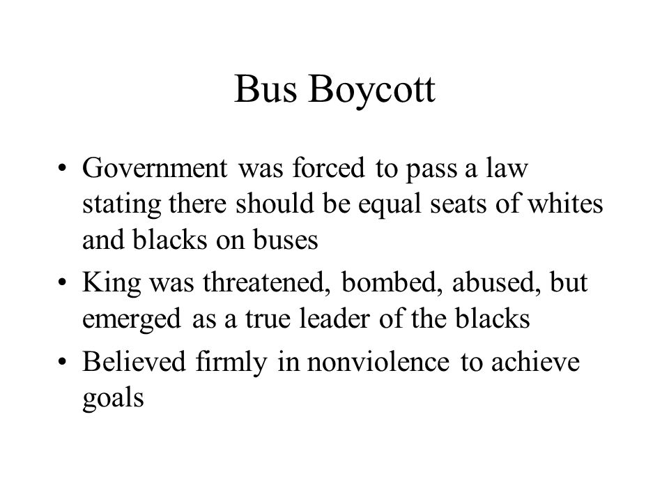 Bus Boycott Government was forced to pass a law stating there should be equal seats of whites and blacks on buses.